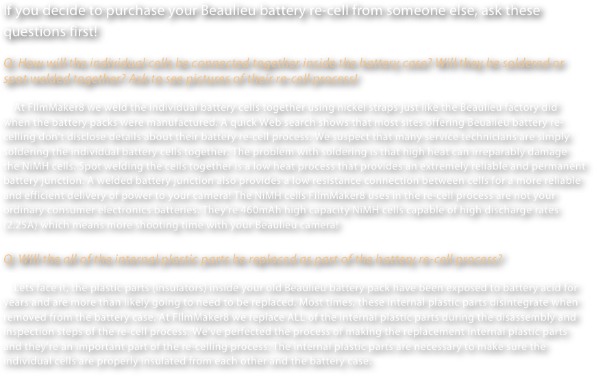 If you decide to purchase your Beaulieu battery re-cell from someone else, ask these questions first!  Q: How will the individual cells be connected together inside the battery case? Will they be soldered or spot welded together? Ask to see pictures of their re-cell process!      At FIlmMaker8 we weld the individual battery cells together using nickel straps just like the Beaulieu factory did when the battery packs were manufactured. A quick Web search shows that most sites offering Beualieu battery re-celling don't disclose details about their battery re-cell process. We suspect that many service technicians are simply soldering the individual battery cells together. The problem with soldering is that high heat can irreparably damage the NiMH cells. Spot welding the cells together is a low heat process that provides an extremely reliable and permanent battery junction. A welded battery junction also provides a low resistance connection between cells for a more reliable and efficient delivery of power to your camera! The NiMH cells FilmMaker8 uses in the re-cell process are not your ordinary consumer electronics batteries. They're 460mAh high capacity NiMH cells capable of high discharge rates (2.25A) which means more shooting time with your Beaulieu camera!  Q: WIll the all of the internal plastic parts be replaced as part of the battery re-cell process?      Lets face it, the plastic parts (insulators) inside your old Beaulieu battery pack have been exposed to battery acid for years and are more than likely going to need to be replaced. Most times, these internal plastic parts disintegrate when removed from the battery case. At FIlmMaker8 we replace ALL of the internal plastic parts during the disassembly and inspection steps of the re-cell process. We've perfected the process of making the replacement internal plastic parts and they're an important part of the re-celling process. The internal plastic parts are necessary to make sure the individual cells are properly insulated from each other and the battery case.