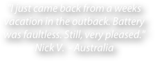"""I just came back from a weeks vacation in the outback. Battery was faultless. Still, very pleased."" Nick V.  - Australia"