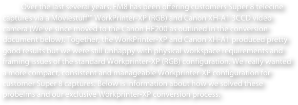 Over the last several years, FM8 has been offering customers Super 8 telecine captures via a Moviestuff™ WorkPrinter-XP (RGB) and Canon XH-A1 3CCD video camera (We've since moved to the Canon HF200 as outlined in the conversion document below). Together, the WorkPrinter-XP and Canon XH-A1 produced pretty good results but we were still unhappy with physical workspace requirements and framing issues of the standard Workprinter-XP (RGB) configuration. We really wanted a more compact, consistent and manageable Workprinter-XP configuration for customer Super 8 captures. Below is information about how we solved these probelms and our exclusive Workprinter-XP conversion process.
